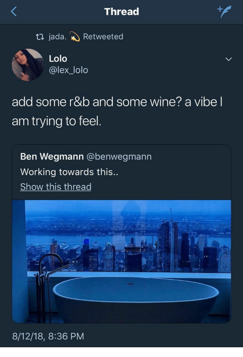 18 8: +  Thread  ti jada.  Retweeted  Lolo  @lex_lolo  add some r&b and some wine? a vibe I  am trying to feel.  Ben Wegmann @benwegmann  Working towards this...  Show this thread  8/12/18, 8:36 PM