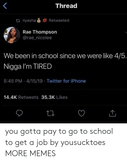 Dank, Iphone, and Memes: Thread  ti nyashaš  Retweeted  Rae Thompson  @rae_nicolee  We been in school since we were like 4/5.  Nigga I'm TIRED  5:45 PM 4/15/19 Twitter for iPhone  14.4K Retweets 35.3K Likes you gotta pay to go to school to get a job by yousucktoes MORE MEMES