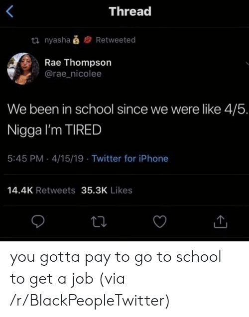 Blackpeopletwitter, Iphone, and School: Thread  ti nyashaš  Retweeted  Rae Thompson  @rae_nicolee  We been in school since we were like 4/5.  Nigga I'm TIRED  5:45 PM 4/15/19 Twitter for iPhone  14.4K Retweets 35.3K Likes you gotta pay to go to school to get a job (via /r/BlackPeopleTwitter)