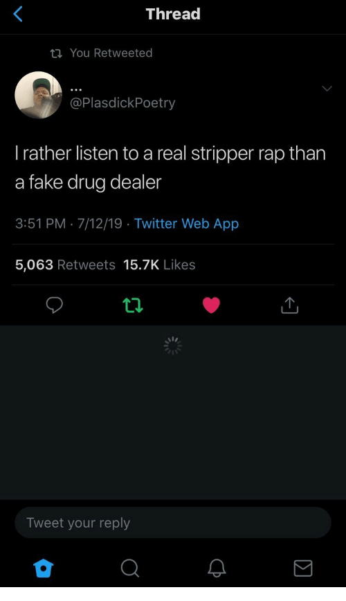 stripper: Thread  You Retweeted  @PlasdickPoetry  Trather listen to a real stripper rap than  a fake drug dealer  3:51 PM 7/12/19 Twitter Web App  5,063 Retweets 15.7K Likes  Tweet your reply  Σ