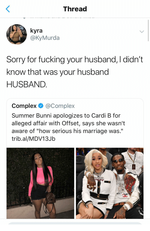 """Complex, Fucking, and Marriage: Thread  yra  @KyMurda  Sorry for fucking your husband, I didn't  know that was your husband  HUSBAND  Complex @Complex  Summer Bunni apologizes to Cardi B for  alleged affair With Offset, says she wasn't  aware of """"how serious his marriage was.""""  trib.al/MDV13Jb"""