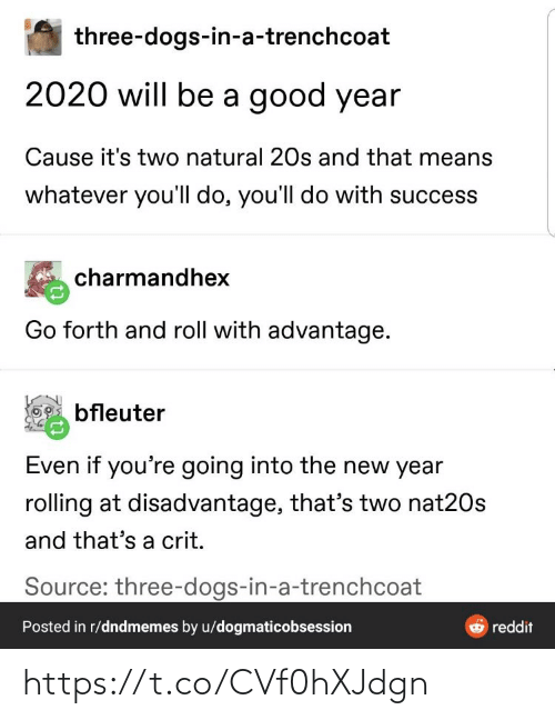 Advantage: three-dogs-in-a-trenchcoat  2020 will be a good year  Cause it's two natural 20s and that means  whatever you'll do, you'll do with success  charmandhex  Go forth and roll with advantage.  bfleuter  Even if you're going into the new year  rolling at disadvantage, that's two nat20s  and that's a crit.  Source: three-dogs-in-a-trenchcoat  Posted in r/dndmemes by u/dogmaticobsession  reddit https://t.co/CVf0hXJdgn