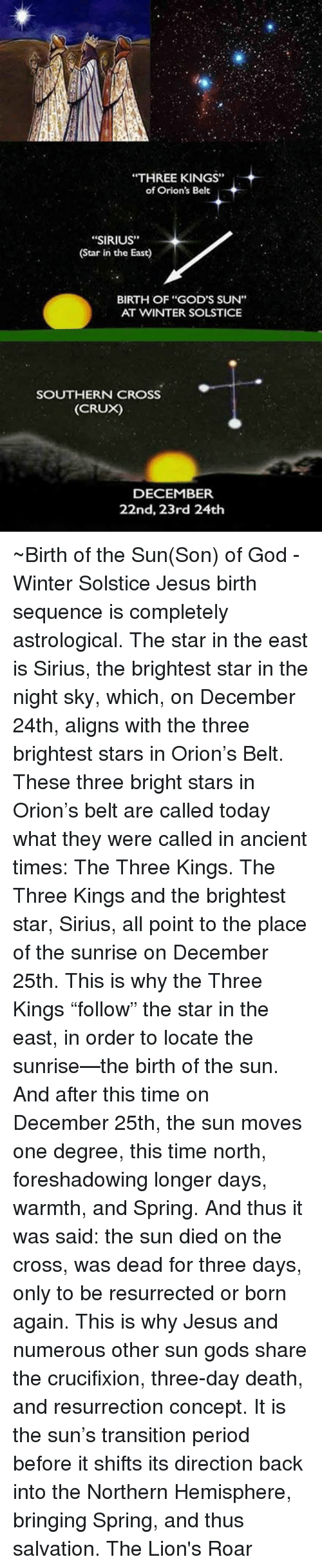 """lion roar: """"THREE KINGS""""  of Orion's Belt  """"SIRIUS""""  (Star in the East)  BIRTH OF """"GOD'S SUN""""  AT WINTER SOLSTICE  SOUTHERN CROSS  (CRUX)  DECEMBER  22nd, 23rd 24th ~Birth of the Sun(Son) of God - Winter Solstice  Jesus birth sequence is completely astrological. The star in the east is Sirius, the brightest star in the night sky, which, on December 24th, aligns with the three brightest stars in Orion's Belt. These three bright stars in Orion's belt are called today what they were called in ancient times: The Three Kings. The Three Kings and the brightest star, Sirius, all point to the place of the sunrise on December 25th. This is why the Three Kings """"follow"""" the star in the east, in order to locate the sunrise—the birth of the sun. And after this time on December 25th, the sun moves one degree, this time north, foreshadowing longer days, warmth, and Spring. And thus it was said: the sun died on the cross, was dead for three days, only to be resurrected or born again. This is why Jesus and numerous other sun gods share the crucifixion, three-day death, and resurrection concept. It is the sun's transition period before it shifts its direction back into the Northern Hemisphere, bringing Spring, and thus salvation.  The Lion's Roar"""