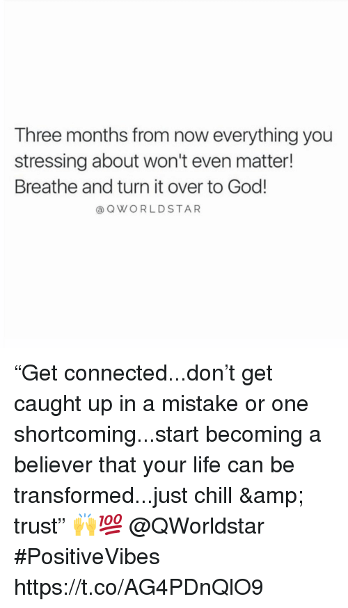 "just chill: Three months from now everything you  stressing about won't even matter!  Breathe and turn it over to God!  a QWORLDSTAR ""Get connected...don't get caught up in a mistake or one shortcoming...start becoming a believer that your life can be transformed...just chill & trust"" 🙌💯 @QWorldstar #PositiveVibes https://t.co/AG4PDnQlO9"