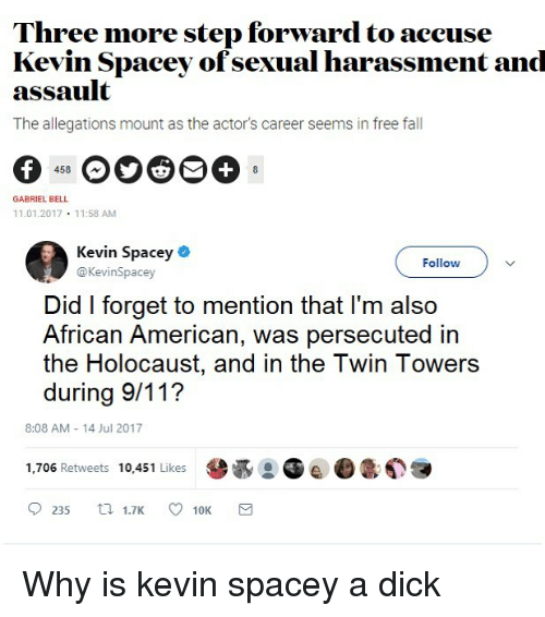 twin towers: Three more step forward to aceuse  Kevin Spacey ofsexual harassment and  assault  The allegations mount as the actor's career seems in free fall  458  GABRIEL BELL  11.01.2017 11:58 AM  Kevin Spacey .  Follow  @KevinSpacey  Did I forget to mention that l'm also  African American, was persecuted in  the Holocaust, and in the Twin Towers  during 9/11?  8:08 AM 14 Jul 2017  1,706 Retweets 10,451 Likes  0235 1.7K ㅇ 10K Why is kevin spacey a dick