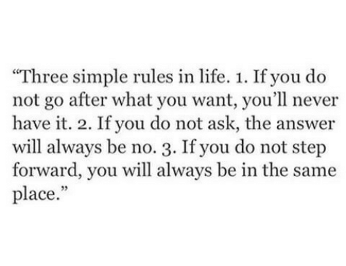 """Life, Never, and Simple: """"Three simple rules in life. 1. If you do  not go after what you want, you'll never  have it. 2. If you do not ask, the answer  will always be no. 3. If you do not step  forward, you will always be in the same  place."""""""