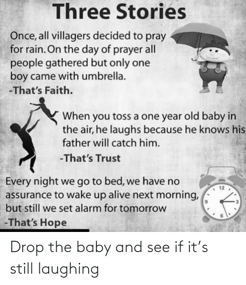 Alive, Alarm, and Rain: Three Stories  Once, all villagers decided to pray  for rain. On the day of prayer all  people gathered but only one  boy came with umbrella.  -That's Faith.  When you toss a one year old baby in  the air, he laughs because he knows his  father will catch him.  -That's Trust  Every night we go to bed, we have no  assurance to wake up alive next morning,  but still we set alarm for tomorrow  -That's Hope  12  3. Drop the baby and see if it's still laughing