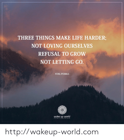 Yung: THREE THINGS MAKE LIFE HARDER;  NOT LOVING OURSELVES  REFUSAL TO GROW  NOT LETTING GO.  - YUNG PUEBLO  wake up world  Ts TIME T o RISE AND sHINE http://wakeup-world.com