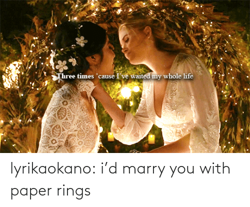 marry: Three times 'cause I've waited my whole life lyrikaokano:  i'd marry you with paper rings