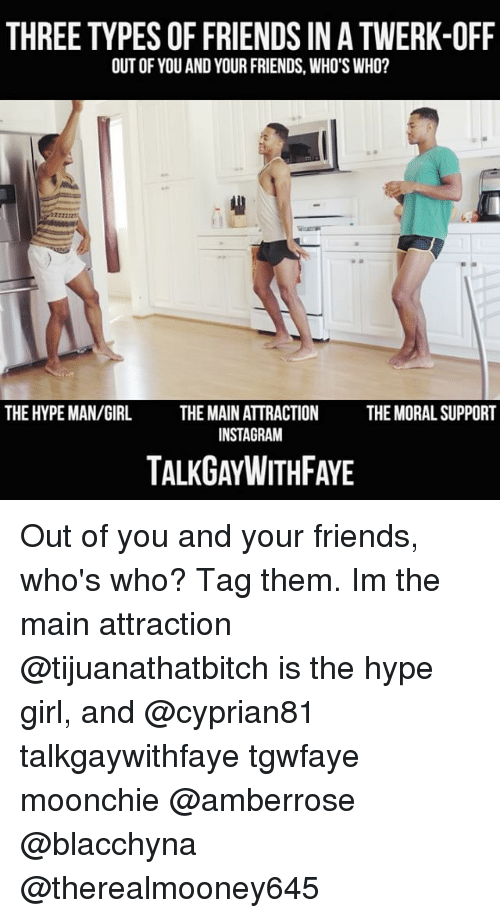 the maine: THREE TYPES OF FRIENDS IN A TWERK-OFF  OUT OF YOU AND YOUR FRIENDS, WHO'S WHO?  2722  THE HYPE MAN/GIRL  THE MAIN ATTRACTION  INSTAGRAM  THE MORAL SUPPORT  TALKGAYWITHFAYE Out of you and your friends, who's who? Tag them. Im the main attraction @tijuanathatbitch is the hype girl, and @cyprian81 talkgaywithfaye tgwfaye moonchie @amberrose @blacchyna @therealmooney645