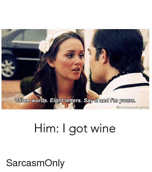 aot: Three words. Eight letters. Say it and I'm yours  @martinisandmayhem  Him: I aot wine SarcasmOnly