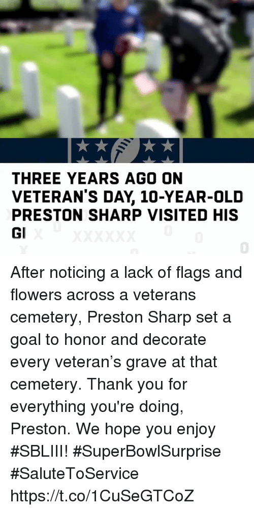 Memes, Thank You, and Flowers: THREE YEARS AGO ON  VETERAN'S DAY, 10-YEAR-OLID  PRESTON SHARP VISITED HIS  Gl  0 After noticing a lack of flags and flowers across a veterans cemetery, Preston Sharp set a goal to honor and decorate every veteran's grave at that cemetery. Thank you for everything you're doing, Preston. We hope you enjoy #SBLIII! #SuperBowlSurprise #SaluteToService https://t.co/1CuSeGTCoZ