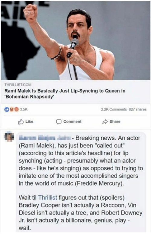 "Memes, Music, and News: THRILLIST.COM  Rami Malek Is Basically Just Lip-Syncing to Queen in  Bohemian Rhapsody  @ з 5K  2.2K Comments  827 shares  Like  comment  Share  E E  Breaking news. An actor  (Rami Malek), has just been ""called out""  (according to this article's headline) for lip  synching (acting - presumably what an actor  does like he's singing) as opposed to trying to  imitate one of the most accomplished singers  in the world of music (Freddie Mercury)  Wait til Thrillist figures out that (spoilers)  Bradley Cooper isn't actually a Raccoon, Vin  Diesel isn't actually a tree, and Robert Downey  Jr. isn't actually a billionaire, genius, play  wait."