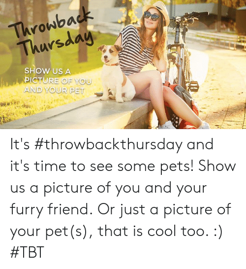 Memes, Tbt, and Pets: Thronbad  arsdoa  SHOW US A  PICTUREO  AND YOUR PET It's #throwbackthursday and it's time to see some pets! Show us a picture of you and your furry friend.  Or just a picture of your pet(s), that is cool too. :) #TBT