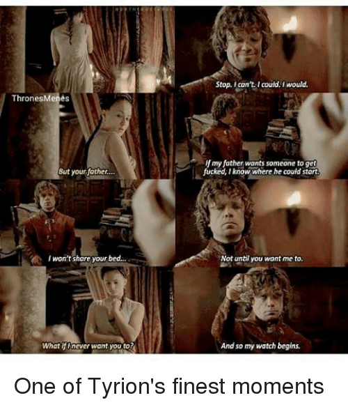 ifl: Thrones Menes  But your father.  I won't share your bed.  What ifl never want you to  Stop. can't. I could. would.  my father wants someone to get  fucked, lknow where he could start  Not until you want me to.  And so my watch begins. One of Tyrion's finest moments