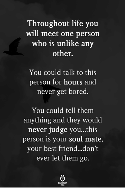 Best Friend, Bored, and Life: Throughout life you  will meet one person  who is unlike any  other.  You could talk to this  person for hours and  never get bored.  You could tell them  anything and they would  never judge you...this  person is your soul mate,  your best friend...don't  ever let them go.