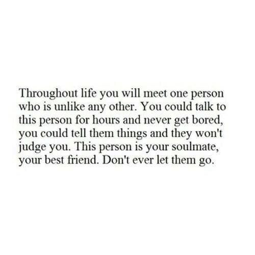 Best Friend, Bored, and Life: Throughout life you will meet one person  who is unlike any other. You could talk to  this person for hours and never get bored,  you could tell them things and they won't  judge you. This person is your soulmate,  your best friend. Don't ever let them go