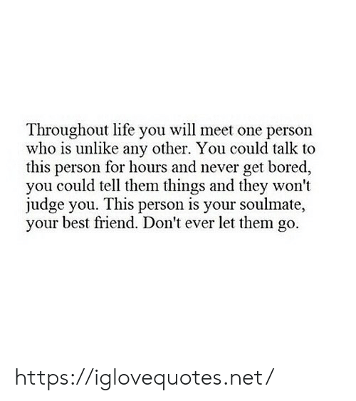 Best Friend, Bored, and Life: Throughout life you will meet one person  who is unlike any other. You could talk to  this person for hours and never get bored,  you could tell them things and they won't  judge you. This person is your soulmate,  your best friend. Don't ever let them go https://iglovequotes.net/