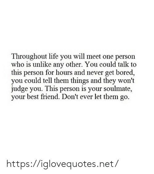 One Person: Throughout life you will meet one person  who is unlike any other. You could talk to  this person for hours and never get bored,  you could tell them things and they won't  judge you. This person is your soulmate,  your best friend. Don't ever let them go. https://iglovequotes.net/