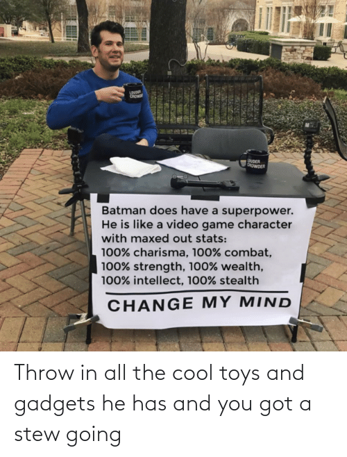 Toys: Throw in all the cool toys and gadgets he has and you got a stew going