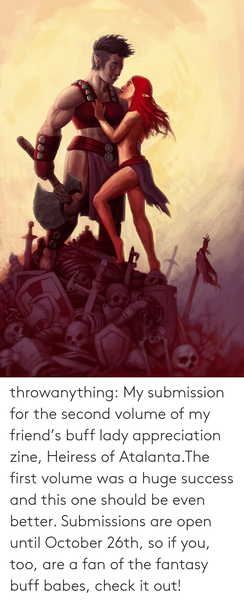 Success: throwanything:  My submission for the second volume of my friend's buff lady appreciation zine, Heiress of Atalanta.The first volume was a huge success and this one should be even better. Submissions are open until October 26th, so if you, too, are a fan of the fantasy buff babes, check it out!
