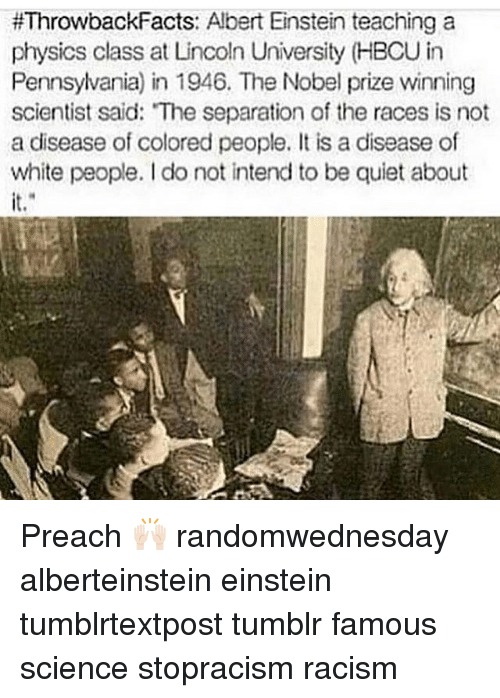 Albert Einstein, Memes, and Nobel Prize:  #Throwback Facts: Albert Einstein teaching a  physics class at Lincoln University (HBCU in  Pennsylvania) in 1946. The Nobel prize winning  scientist said: The separation of the races is not  a disease of colored people. It is a disease of  white people. do not intend to be quiet about Preach 🙌🏻 randomwednesday alberteinstein einstein tumblrtextpost tumblr famous science stopracism racism