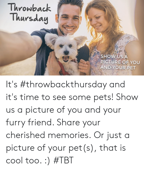 Memes, Tbt, and Throwback Thursday: Throwback  Thursday  SHOW US A  PICTURE OF YOU  AND YOUR PET It's #throwbackthursday and it's time to see some pets! Show us a picture of you and your furry friend. Share your cherished memories.  Or just a picture of your pet(s), that is cool too. :) #TBT