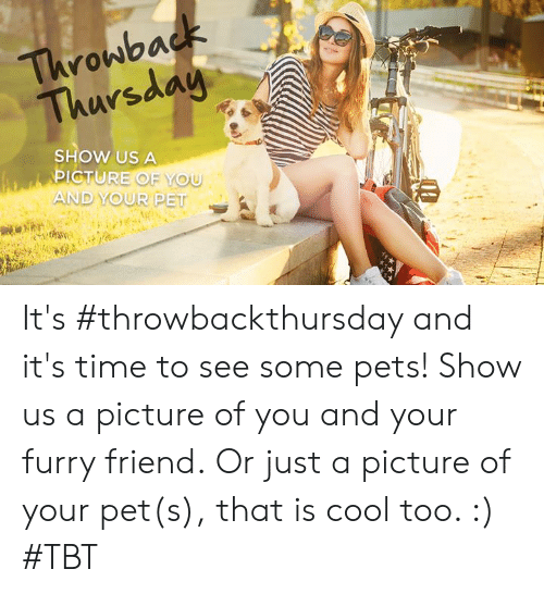 Memes, Tbt, and Throwback Thursday: Throwback  Thursday  SHOW US A  PICTURE OF YOU  AND YOUR PET It's #throwbackthursday and it's time to see some pets! Show us a picture of you and your furry friend.  Or just a picture of your pet(s), that is cool too. :) #TBT