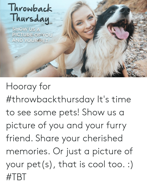 Memes, Tbt, and Throwback Thursday: Throwback  Thursday  SHOW US A  PICTURE OFYOU  AND YOUR PET Hooray for #throwbackthursday  It's time to see some pets! Show us a picture of you and your furry friend. Share your cherished memories.  Or just a picture of your pet(s), that is cool too. :) #TBT