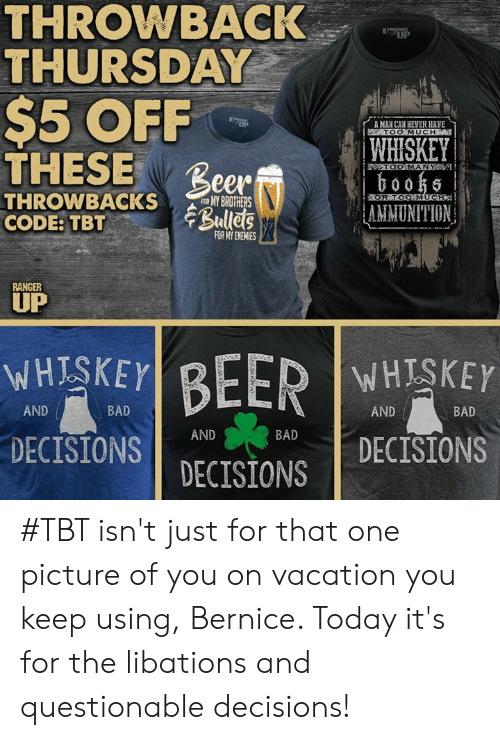 Bad, Beer, and Memes: THROWBACK  THURSDAY  UP  $5 OFF  THESE Beer Ramp  ,  rA MAN CAN NEVER HAVE  TOO MUCH  WHISKEY  0055  AMMUNITION  OOMANY  THRONBACKSROTHERS  CODE:TBTBulles  R TO  FOR MY ENEMIES  RANCER  UP  WHESKEY  DECISIONSBAD  WHISKEY  AND  BAD  AND  BAD  AND DECISIONS  DECISIONS #TBT isn't just for that one picture of you on vacation you keep using, Bernice. Today it's for the libations and questionable decisions!