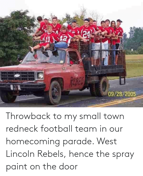 football team: Throwback to my small town redneck football team in our homecoming parade. West Lincoln Rebels, hence the spray paint on the door