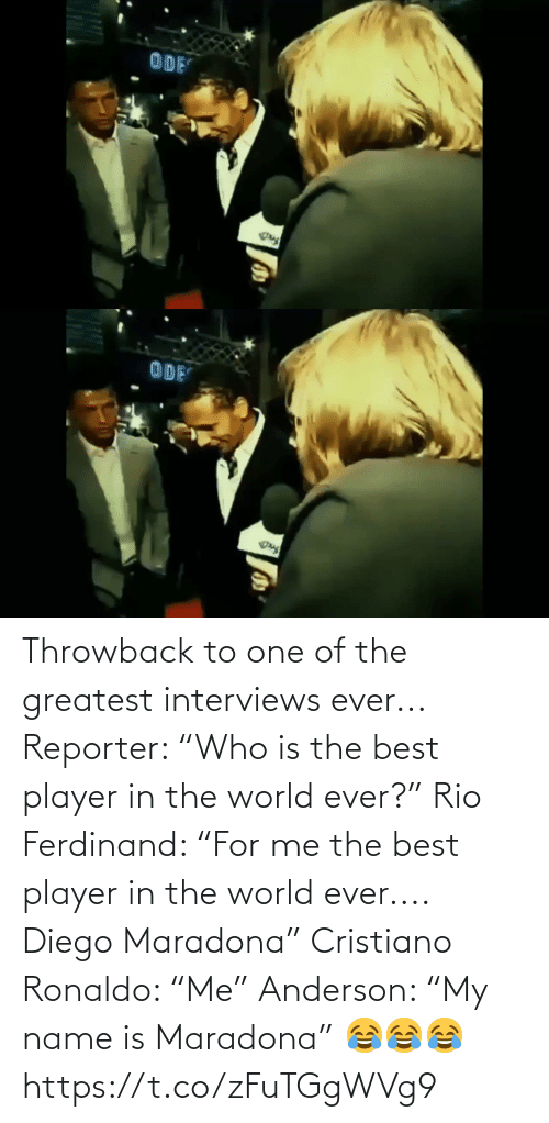 "Interviews: Throwback to one of the greatest interviews ever...  Reporter: ""Who is the best player in the world ever?""  Rio Ferdinand: ""For me the best player in the world ever.... Diego Maradona""  Cristiano Ronaldo: ""Me""  Anderson: ""My name is Maradona"" 😂😂😂 https://t.co/zFuTGgWVg9"