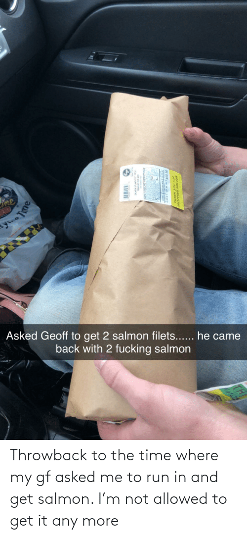the time: Throwback to the time where my gf asked me to run in and get salmon. I'm not allowed to get it any more