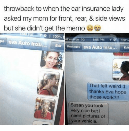 Anaconda, Weird, and Work: throwback to when the car insurance lady  asked my mom for front, rear, & side views  but she didn't get the memo  100%  3G  1:08 PM  .. 0.100%  eva Auto Insu  Edit Messages eva Auto Insu...Ed  REER  That felt weird :)  thanks Eva hope  those work?!!  Susan you look  very nice but i  need pictures of  your vehicle.