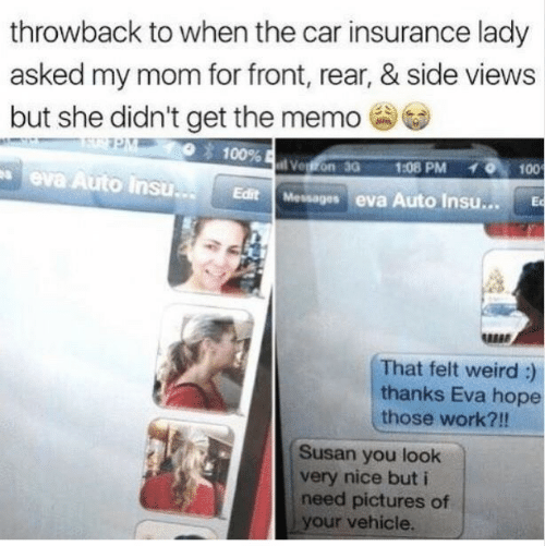 Weird, Work, and Pictures: throwback to when the car insurance lady  asked my mom for front, rear, & side views  but she didn't get the memo  100%  Vegon 30  1:08 PM  100  eva Auto Insu..  Edit Messages eva Auto Insu...  Ec  That felt weird :)  thanks Eva hope  those work?!!  Susan you look  very nice but i  need pictures of  your vehicle.