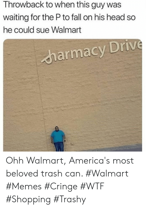 Fall, Head, and Memes: Throwback to when this guy was  waiting for the Pto fall on his head so  he could sue Walmart  harmacy Drive Ohh Walmart, America's most beloved trash can. #Walmart #Memes #Cringe #WTF #Shopping #Trashy