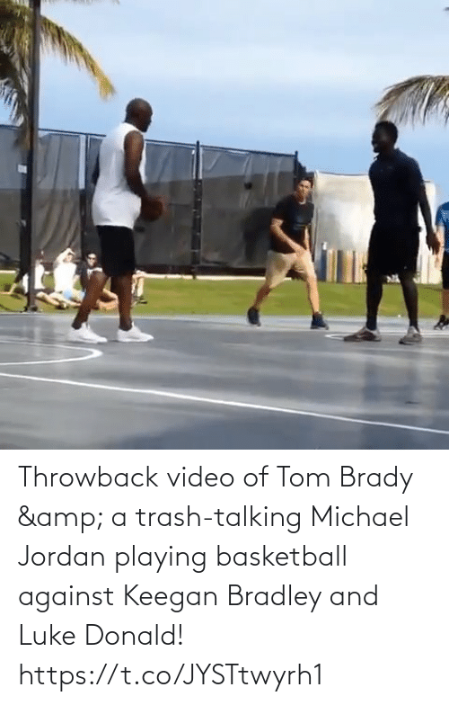 Michael: Throwback video of Tom Brady & a trash-talking Michael Jordan playing basketball against Keegan Bradley and Luke Donald!   https://t.co/JYSTtwyrh1