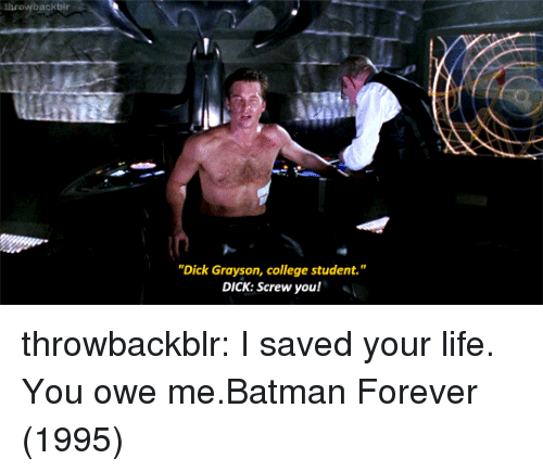 """Batman, College, and Life: throwbackbir  """"Dick Grayson, college student.""""  DICK: Screw you! throwbackblr:  I saved your life. You owe me.Batman Forever (1995)"""