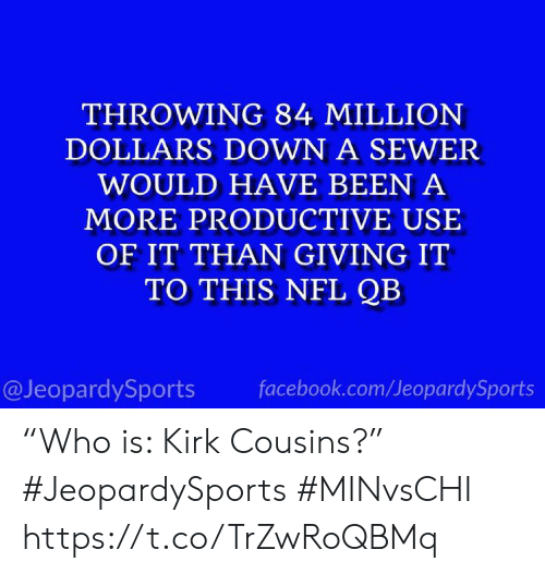 "kirk: THROWING 84 MILLION  DOLLARS DOWN A SEWER  WOULD HAVE BEEN A  MORE PRODUCTIVE USE  OF IT THAN GIVING IT  TO THIS NFL QB  @JeopardySports  facebook.com/JeopardySports ""Who is: Kirk Cousins?"" #JeopardySports #MINvsCHI https://t.co/TrZwRoQBMq"