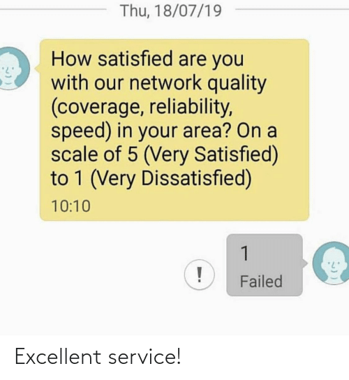 Excellent: Thu, 18/07/19  How satisfied are you  with our network quality  (coverage, reliability,  speed) in your area? On a  scale of 5 (Very Satisfied)  to 1 (Very Dissatisfied)  10:10  1  Failed Excellent service!