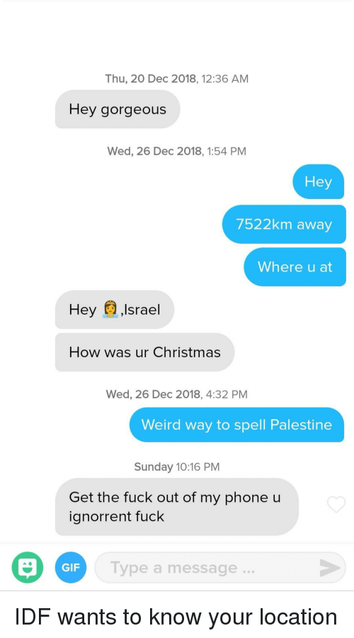 Christmas, Gif, and Phone: Thu, 20 Dec 2018, 12:36 AM  Hey gorgeous  Wed, 26 Dec 2018, 1:54 PM  Hey  7522km away  Where u at  Hey ,Israel  How was ur Christmas  Wed, 26 Dec 2018, 4:32 PM  Weird way to spell Palestine  Sunday 10:16 PM  Get the fuck out of my phone u  ignorrent fuck  Type a message..  GIF IDF wants to know your location