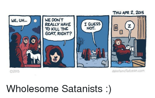 Goat, Guess, and Wholesome: THU APR 2, 2015  WE, UH.  ..WE DON'T  REALLY HAVE  TO KILL THE  GOAT, RIGHT?  I GUESS  NOT  SE  2015  dakofamcfadzean.com Wholesome Satanists :)
