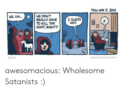 Tumblr, Goat, and Blog: THU APR 2, 2015  WE, UH.  ..WE DON'T  REALLY HAVE  TO KILL THE  GOAT, RIGHT?  I GUESS  NOT  SE  2015  dakofamcfadzean.com awesomacious:  Wholesome Satanists :)