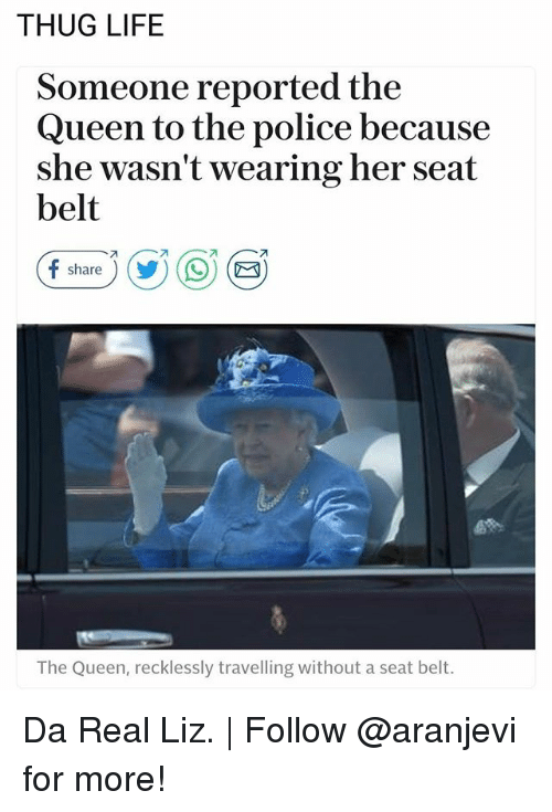 Thugs Life: THUG LIFE  Someone reported the  Queen to the police because  she wasn't wearing her seat  belt  f share ) (y) ( 9) (  The Queen, recklessly travelling without a seat belt. Da Real Liz. | Follow @aranjevi for more!