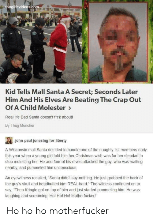 "Told Him: thuglifevideos.com  Kid Tells Mall Santa A Secret; Seconds Later  Him And His Elves Are Beating The Crap Out  Of A Child Molester>  Real life Bad Santa doesn't f'ck about!  By Thug Muncher  john-paul-jonesing-for-liberty  A Wisconsin mall Santa decided to handle one of the naughty list members early  this year when a young girl told him her Christmas wish was for her stepdad to  stop molesting her. He and four of his elves attacked the guy, who was waiting  nearby, and pummeled him unconscious.  An eyewitness recalled, ""Santa didn't say nothing He just grabbed the back of  the guy's skull and headbutted him REAL hard."" The witness continued on to  say, ""Then Kringle got on top of him and just started pummeling him. He was  laughing and screaming 'Hol Hol Hol Motherfuckerl Ho ho ho motherfucker"