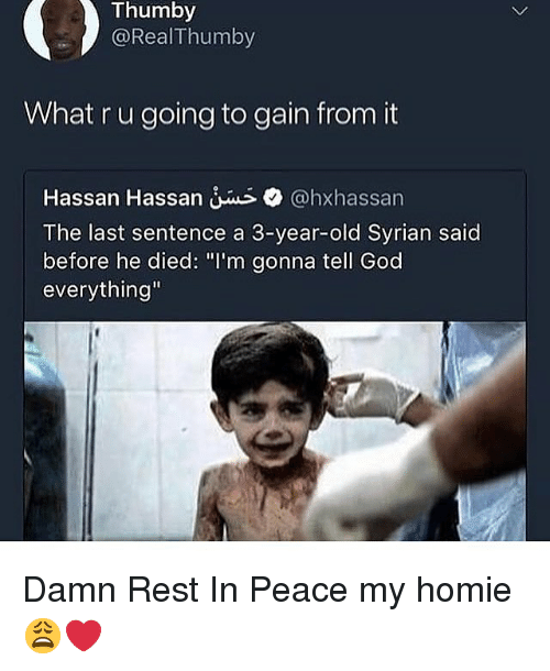 """God, Homie, and Dank Memes: Thumby  @RealThumby  What r u going to gain from it  Hassan Hassan @hxhassan  The last sentence a 3-year-old Syrian said  before he died: """"I'm gonna tell God  everything"""" Damn Rest In Peace my homie 😩❤️"""