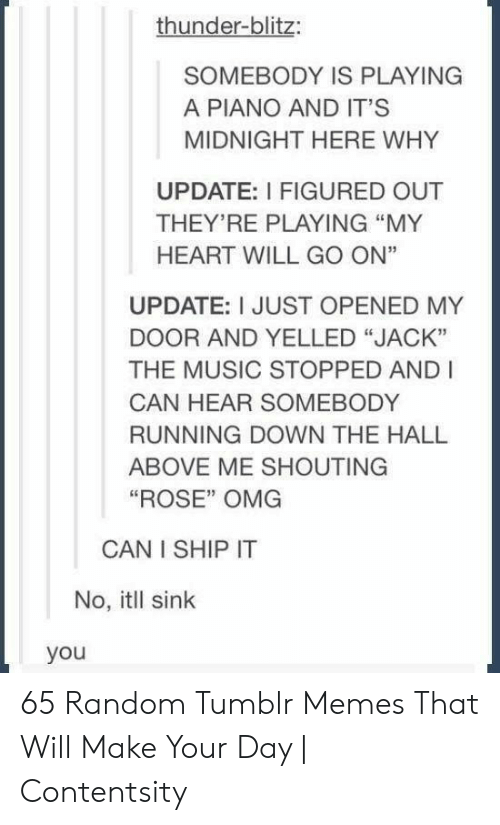 """jack: thunder-blitz:  SOMEBODY IS PLAYING  A PIANO AND IT'S  MIDNIGHT HERE WHY  UPDATE: I FIGURED OUT  THEY'RE PLAYING """"MY  HEART WILL GO ON""""  UPDATE: I JUST OPENED MY  DOOR AND YELLED """"JACK""""  THE MUSIC STOPPED AND I  CAN HEAR SOMEBODY  RUNNING DOWN THE HALL  ABOVE ME SHOUTING  """"ROSE"""" OMG  CAN I SHIP IT  No, itll sink  you 65 Random Tumblr Memes That Will Make Your Day 
