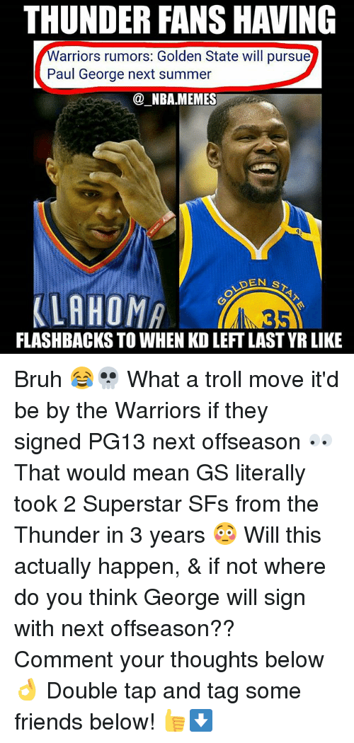 Trollings: THUNDER FANS HAVING  arriors rumors: Golden State will pursue  Paul George next summer  @_NBA.MEMES  DEN S  FLASHBACKS TO WHEN KD LEFT LAST YR LIKE Bruh 😂💀 What a troll move it'd be by the Warriors if they signed PG13 next offseason 👀 That would mean GS literally took 2 Superstar SFs from the Thunder in 3 years 😳 Will this actually happen, & if not where do you think George will sign with next offseason?? Comment your thoughts below 👌 Double tap and tag some friends below! 👍⬇