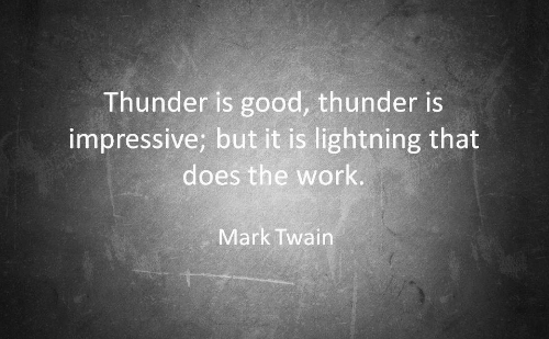 Work, Good, and Lightning: Thunder is good, thunder is  impressive; but it is lightning that  does the work.  Mark Twain