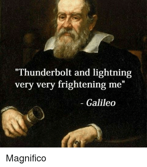 "galileo: Thunderbolt and lightning  very very frightening me""  - Galileo Magnifico"